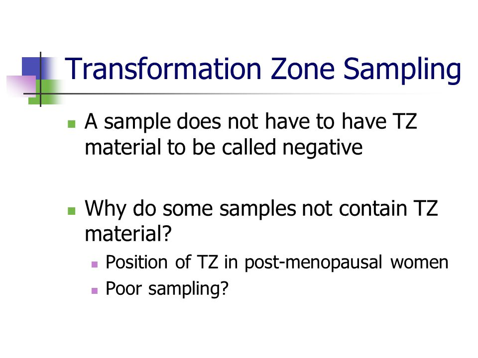 Transformation zone sampling Audit of TZ gives an indication of the quality of your sample taking In women aged 25-50, 80% of samples should contain evidence of TZ sampling This is your target during training period Must see reports of all samples taken