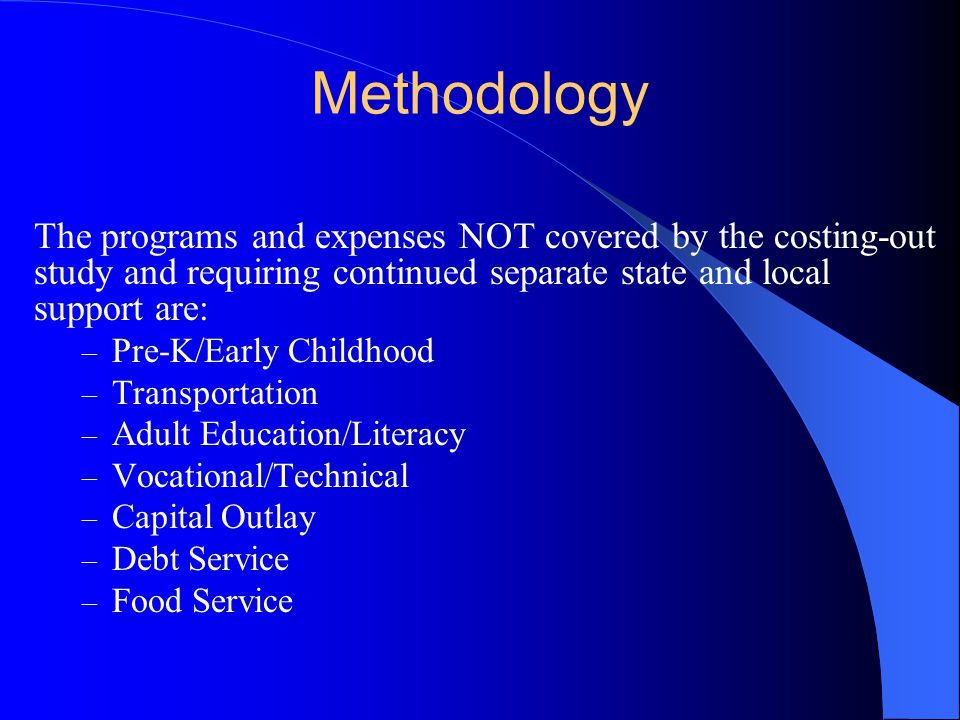 Methodology The programs and expenses NOT covered by the costing-out study and requiring continued separate state and local support are: – Pre-K/Early Childhood – Transportation – Adult Education/Literacy – Vocational/Technical – Capital Outlay – Debt Service – Food Service