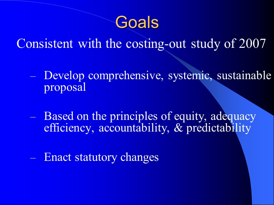 Consistent with the costing-out study of 2007 – Develop comprehensive, systemic, sustainable proposal – Based on the principles of equity, adequacy ef