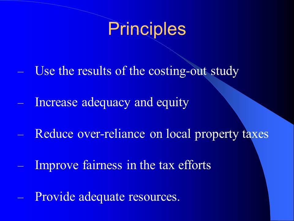 Principles – Use the results of the costing-out study – Increase adequacy and equity – Reduce over-reliance on local property taxes – Improve fairness in the tax efforts – Provide adequate resources.