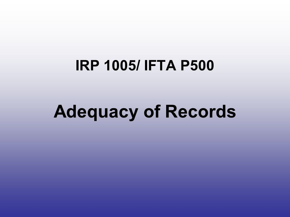 Lack of Records IRP – 100% IRP fees –20% or 50% additional for each jurisdiction –No refunds IFTA - a standard 4.0 MPG/1.7 KPL –A550.025 Inadequate Licensee Records –.200 When tax-paid fuel documentation is unavailable, all claims for tax-paid fuel will be disallowed Fairness
