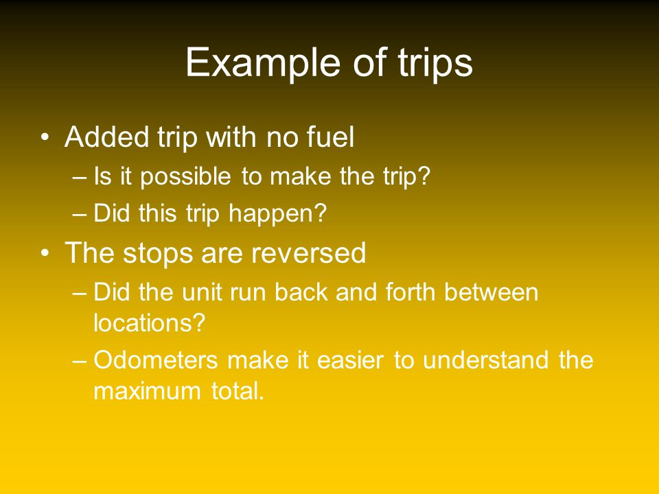 Example of trips Added trip with no fuel –Is it possible to make the trip? –Did this trip happen? The stops are reversed –Did the unit run back and fo