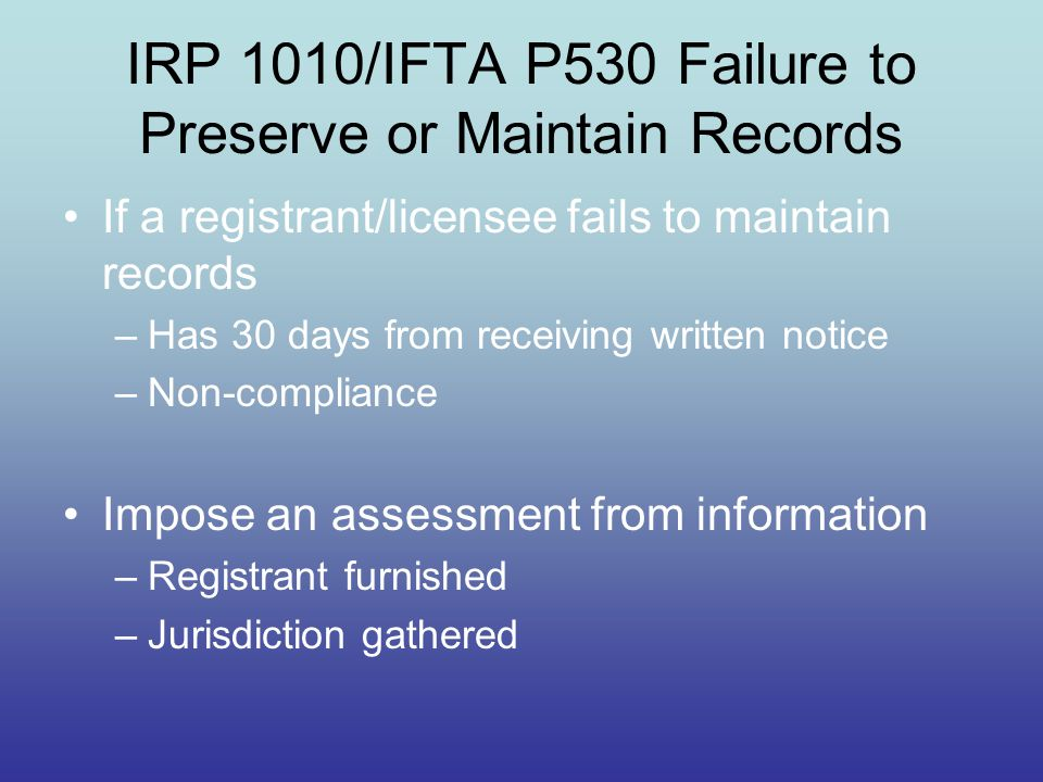 IRP 1010/IFTA P530 Failure to Preserve or Maintain Records If a registrant/licensee fails to maintain records –Has 30 days from receiving written noti