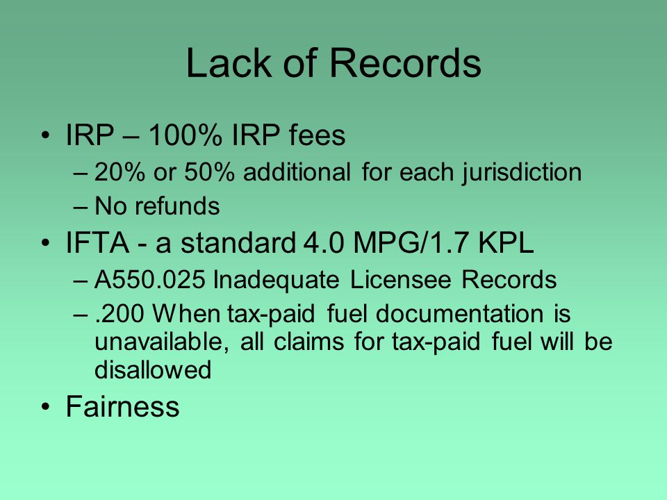 Lack of Records IRP – 100% IRP fees –20% or 50% additional for each jurisdiction –No refunds IFTA - a standard 4.0 MPG/1.7 KPL –A550.025 Inadequate Li
