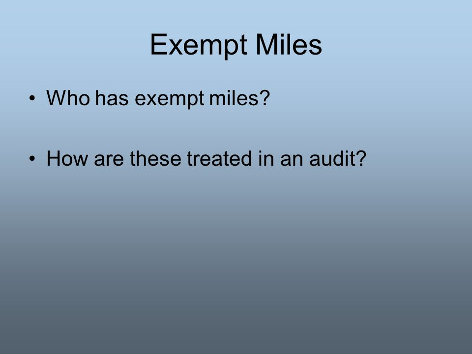 Exempt Miles Who has exempt miles? How are these treated in an audit?