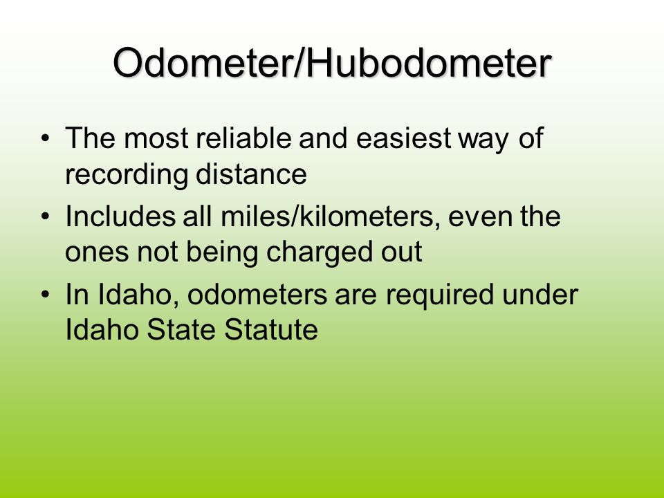 Odometer/Hubodometer The most reliable and easiest way of recording distance Includes all miles/kilometers, even the ones not being charged out In Idaho, odometers are required under Idaho State Statute