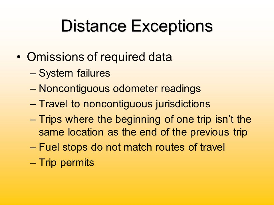Distance Exceptions Omissions of required data –System failures –Noncontiguous odometer readings –Travel to noncontiguous jurisdictions –Trips where t