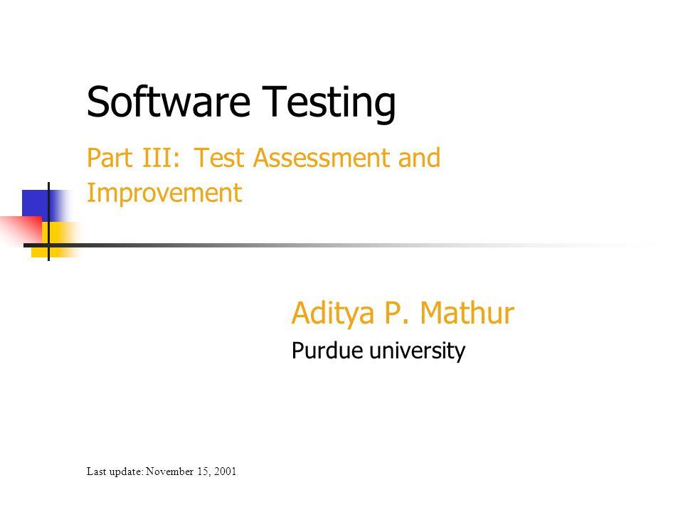 Software Testing Part III: Test Assessment and Improvement Aditya P. Mathur Purdue university Last update: November 15, 2001