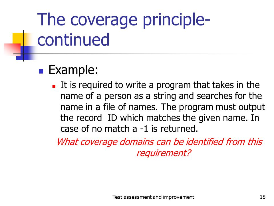 Test assessment and improvement18 The coverage principle- continued Example: It is required to write a program that takes in the name of a person as a