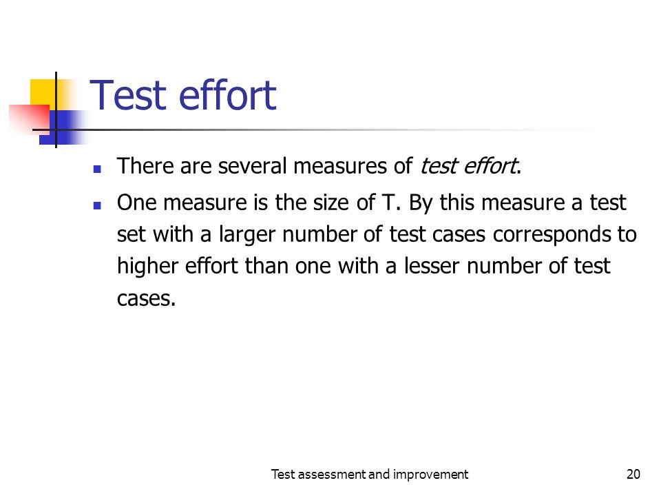 Test assessment and improvement20 Test effort There are several measures of test effort. One measure is the size of T. By this measure a test set with