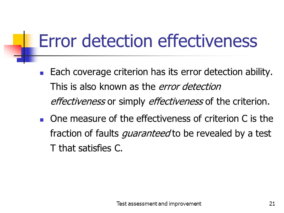 Test assessment and improvement21 Error detection effectiveness Each coverage criterion has its error detection ability. This is also known as the err