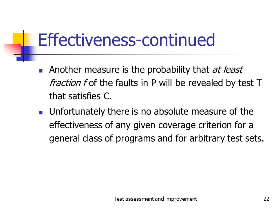 Test assessment and improvement22 Effectiveness-continued Another measure is the probability that at least fraction f of the faults in P will be revea