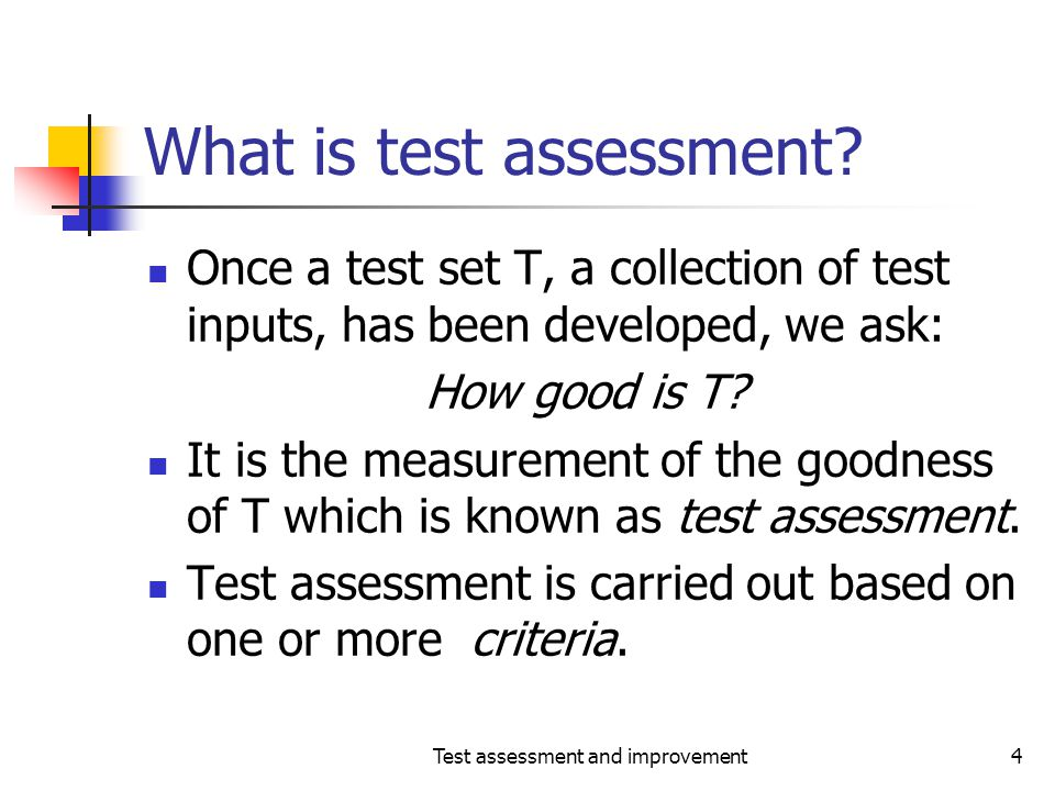 Test assessment and improvement4 What is test assessment? Once a test set T, a collection of test inputs, has been developed, we ask: How good is T? I