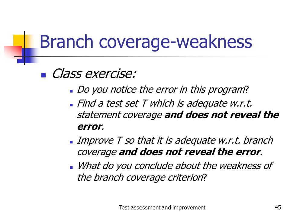 Test assessment and improvement45 Branch coverage-weakness Class exercise: Do you notice the error in this program? Find a test set T which is adequat
