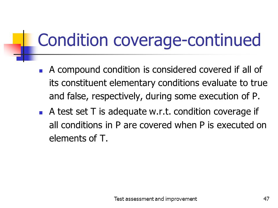 Test assessment and improvement47 Condition coverage-continued A compound condition is considered covered if all of its constituent elementary conditi