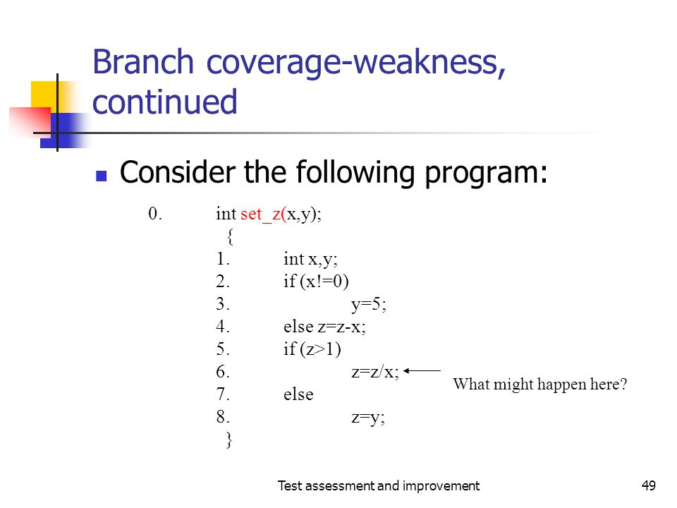 Test assessment and improvement49 Branch coverage-weakness, continued Consider the following program: 0.int set_z(x,y); { 1.int x,y; 2.if (x!=0) 3.y=5