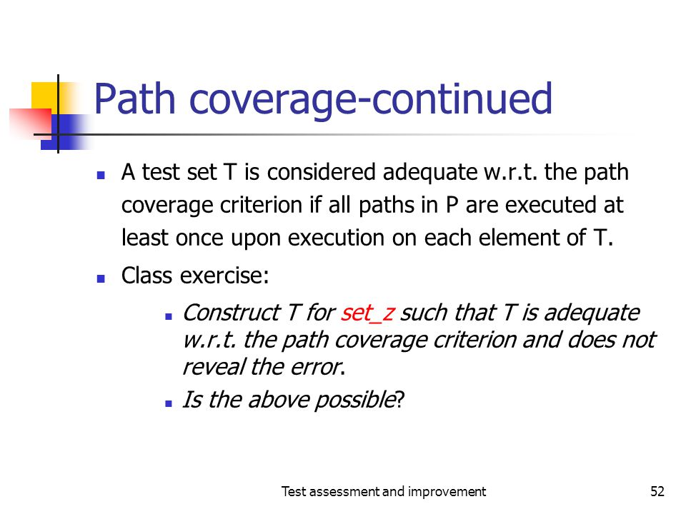 Test assessment and improvement52 Path coverage-continued A test set T is considered adequate w.r.t. the path coverage criterion if all paths in P are