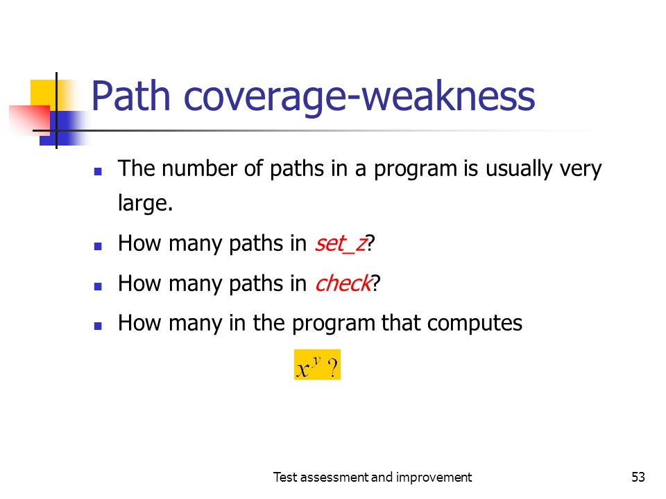 Test assessment and improvement53 Path coverage-weakness The number of paths in a program is usually very large. How many paths in set_z? How many pat