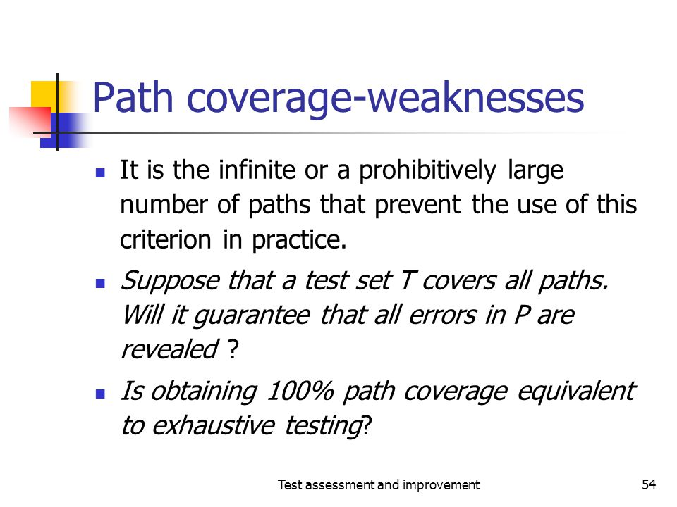 Test assessment and improvement54 Path coverage-weaknesses It is the infinite or a prohibitively large number of paths that prevent the use of this cr