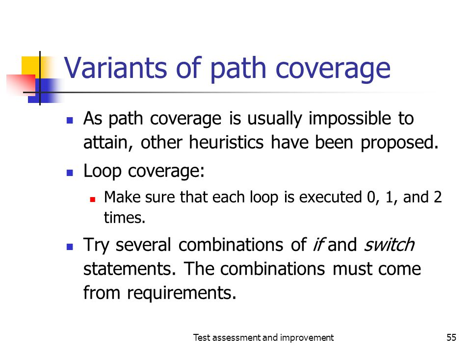 Test assessment and improvement55 Variants of path coverage As path coverage is usually impossible to attain, other heuristics have been proposed. Loo