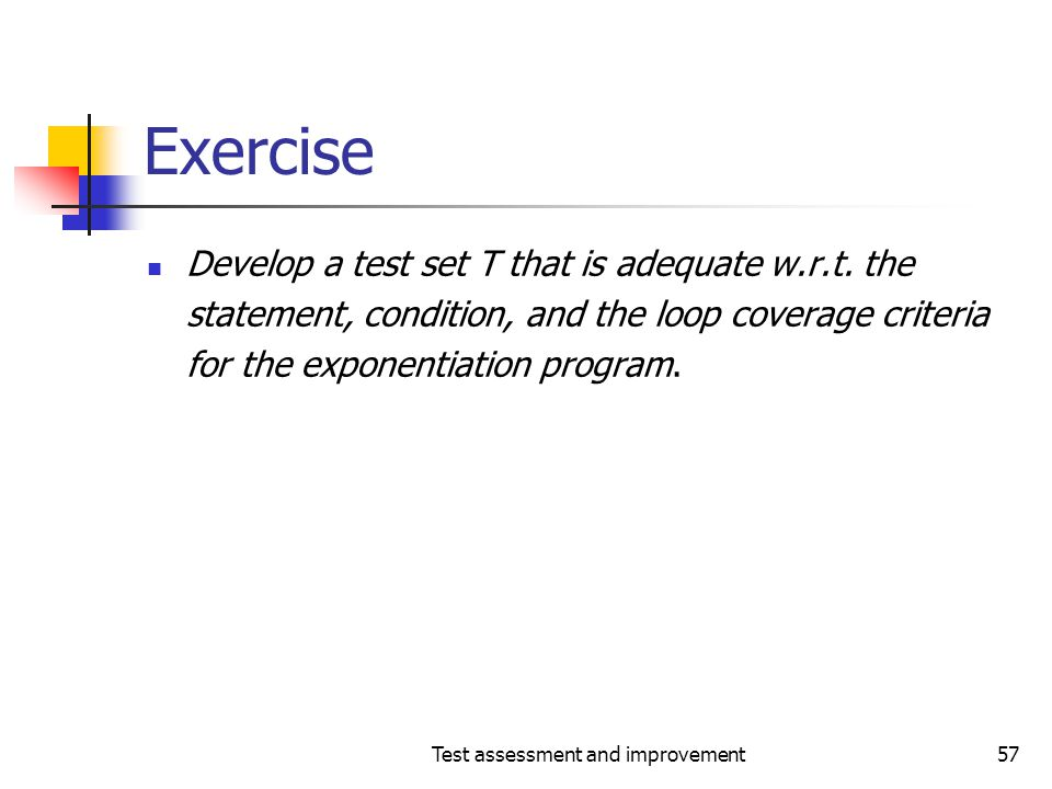 Test assessment and improvement57 Exercise Develop a test set T that is adequate w.r.t. the statement, condition, and the loop coverage criteria for t