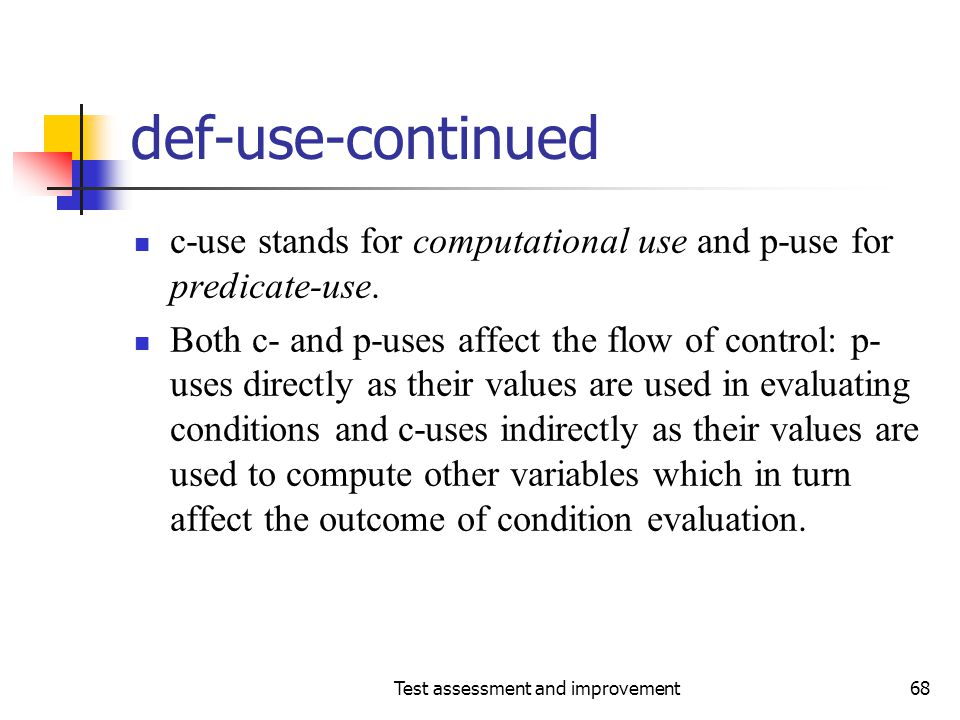 Test assessment and improvement68 def-use-continued c-use stands for computational use and p-use for predicate-use. Both c- and p-uses affect the flow