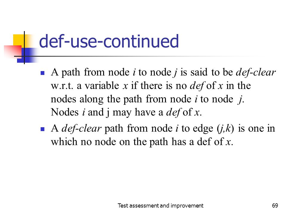 Test assessment and improvement69 def-use-continued A path from node i to node j is said to be def-clear w.r.t. a variable x if there is no def of x i