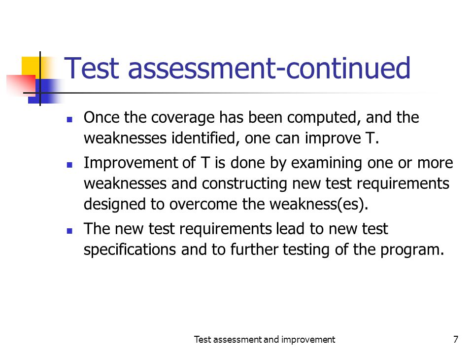 Test assessment and improvement7 Test assessment-continued Once the coverage has been computed, and the weaknesses identified, one can improve T. Impr