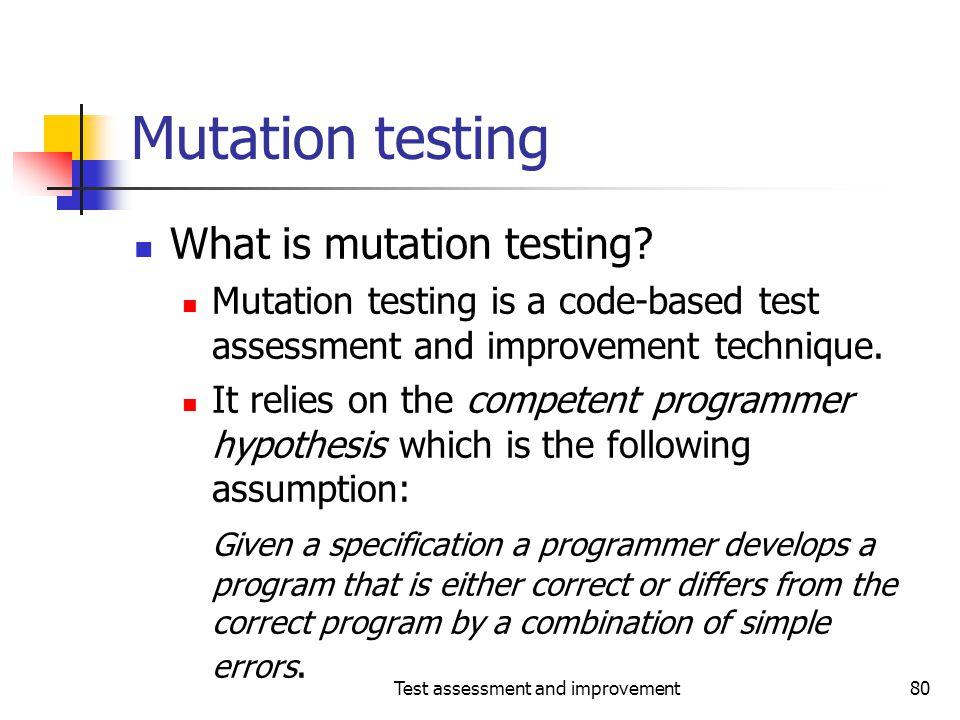 Test assessment and improvement80 Mutation testing What is mutation testing? Mutation testing is a code-based test assessment and improvement techniqu