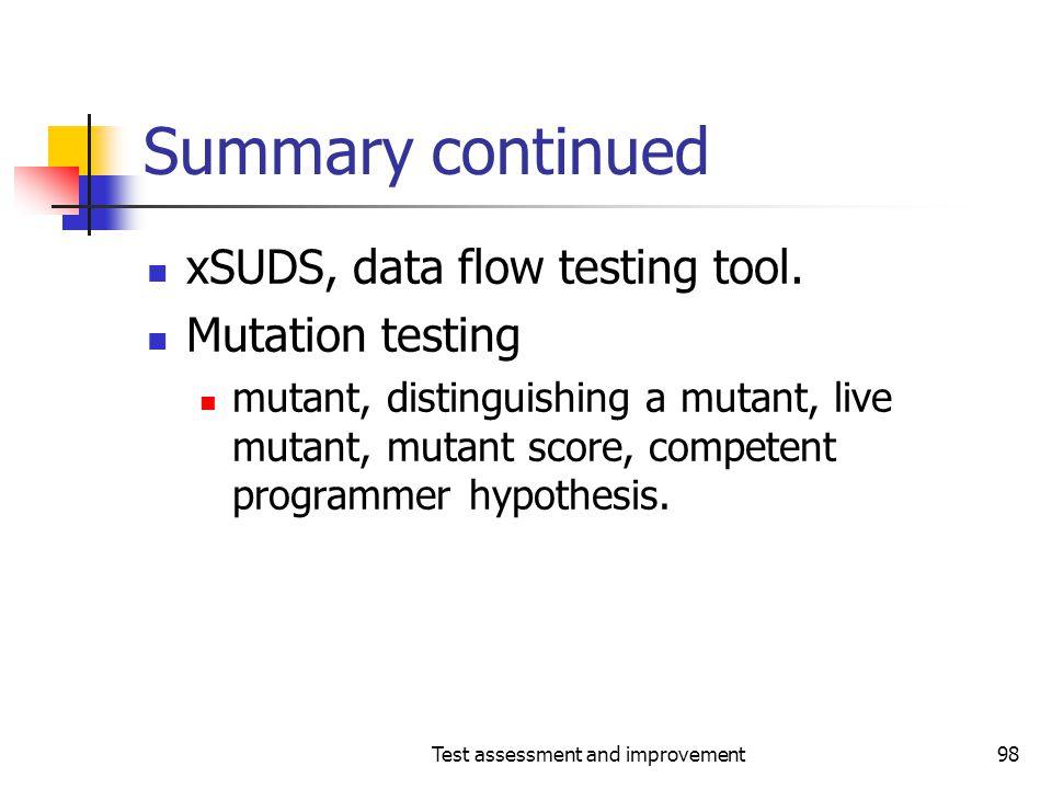Test assessment and improvement98 Summary continued xSUDS, data flow testing tool. Mutation testing mutant, distinguishing a mutant, live mutant, muta