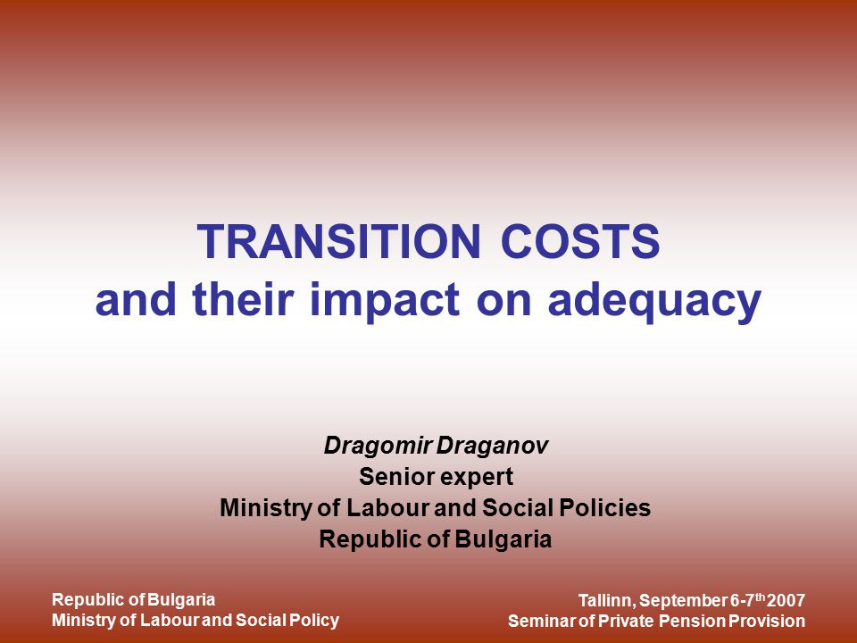 Tallinn, September 6-7 th 2007 Seminar of Private Pension Provision Republic of Bulgaria Ministry of Labour and Social Policy TRANSITION COSTS and their impact on adequacy Dragomir Draganov Senior expert Ministry of Labour and Social Policies Republic of Bulgaria