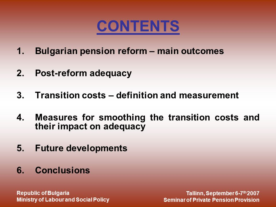 Tallinn, September 6-7 th 2007 Seminar of Private Pension Provision Republic of Bulgaria Ministry of Labour and Social Policy CONTENTS 1.Bulgarian pension reform – main outcomes 2.Post-reform adequacy 3.Transition costs – definition and measurement 4.Measures for smoothing the transition costs and their impact on adequacy 5.Future developments 6.Conclusions
