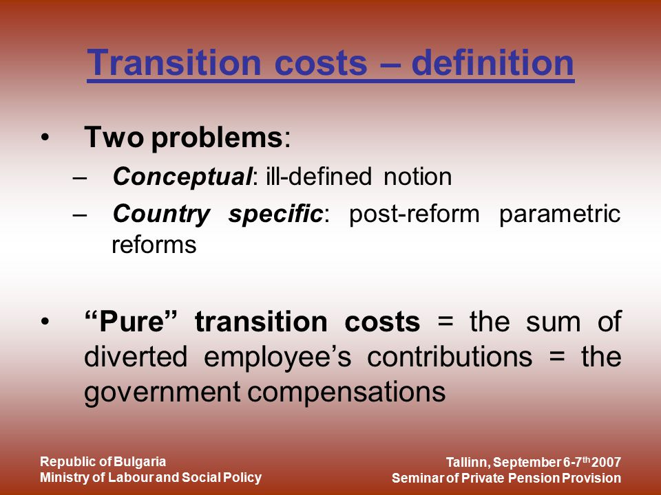 Tallinn, September 6-7 th 2007 Seminar of Private Pension Provision Republic of Bulgaria Ministry of Labour and Social Policy Transition costs – definition Two problems: –Conceptual: ill-defined notion –Country specific: post-reform parametric reforms Pure transition costs = the sum of diverted employee's contributions = the government compensations