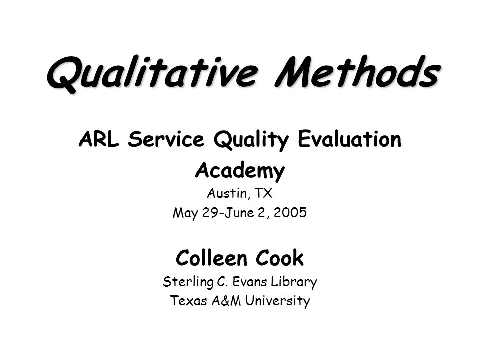 Qualitative Methods ARL Service Quality Evaluation Academy Austin, TX May 29-June 2, 2005 Colleen Cook Sterling C.