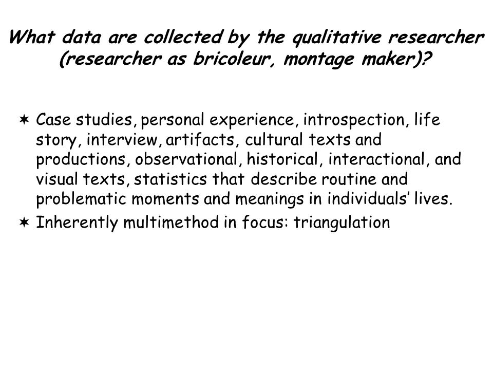 What data are collected by the qualitative researcher (researcher as bricoleur, montage maker).