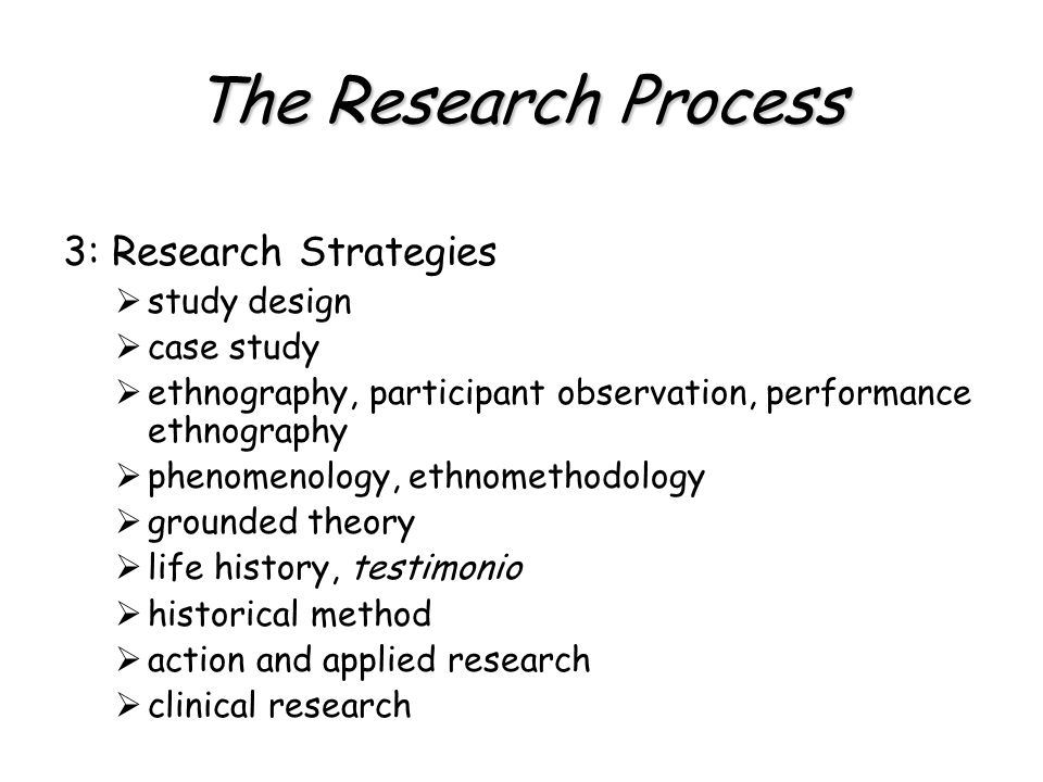 The Research Process 3: Research Strategies  study design  case study  ethnography, participant observation, performance ethnography  phenomenology, ethnomethodology  grounded theory  life history, testimonio  historical method  action and applied research  clinical research