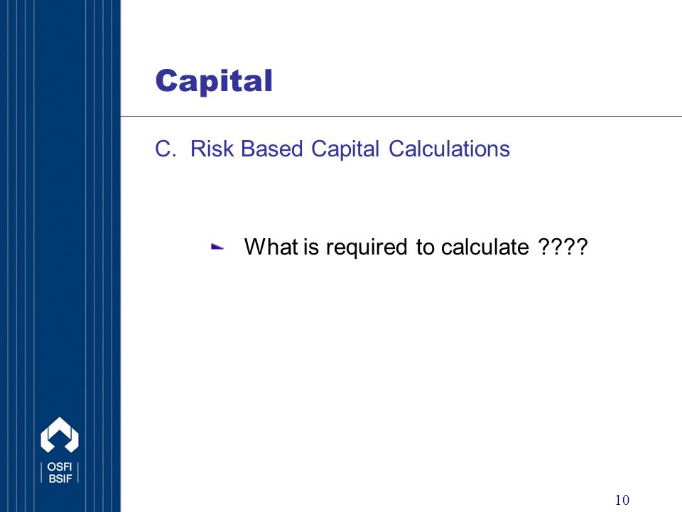 10 Capital C. Risk Based Capital Calculations What is required to calculate