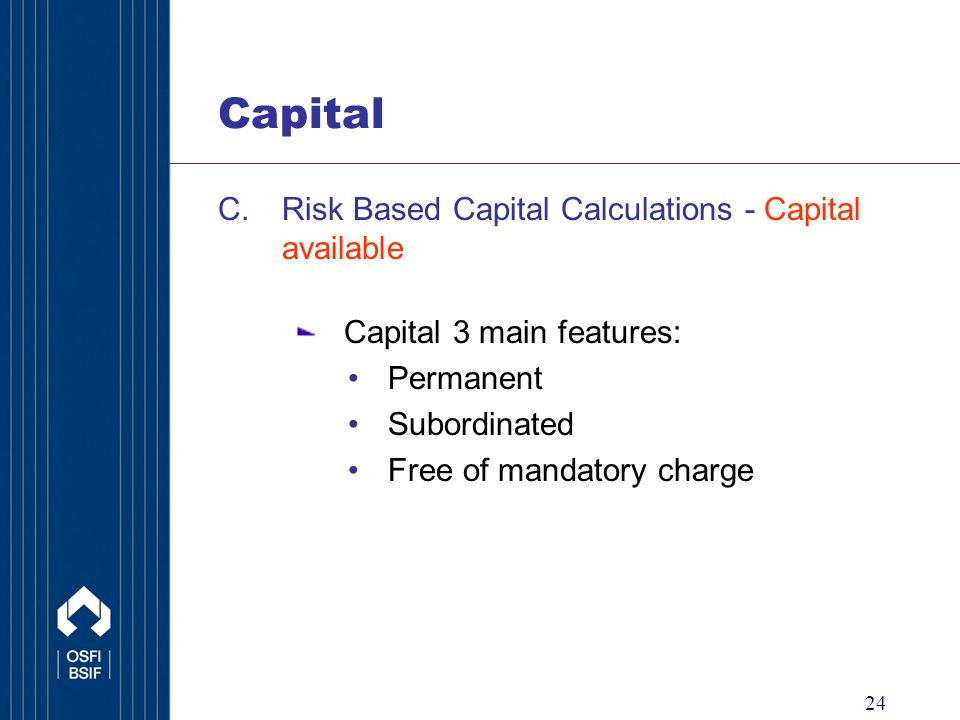 24 Capital C.Risk Based Capital Calculations - Capital available Capital 3 main features: Permanent Subordinated Free of mandatory charge