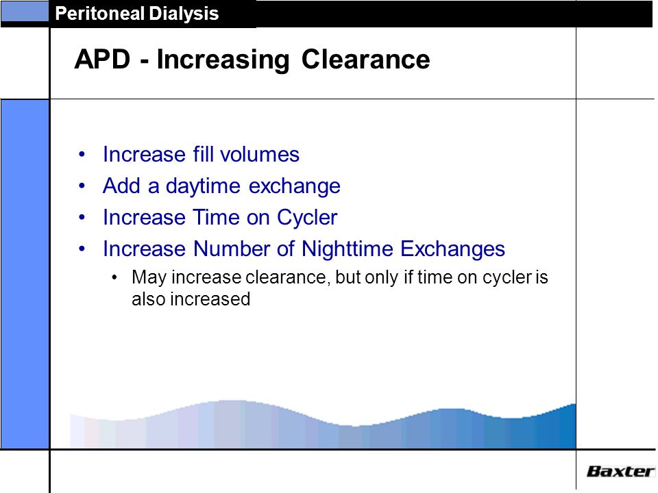 Peritoneal Dialysis APD - Increasing Clearance Increase fill volumes Add a daytime exchange Increase Time on Cycler Cycler time can be extended to 10