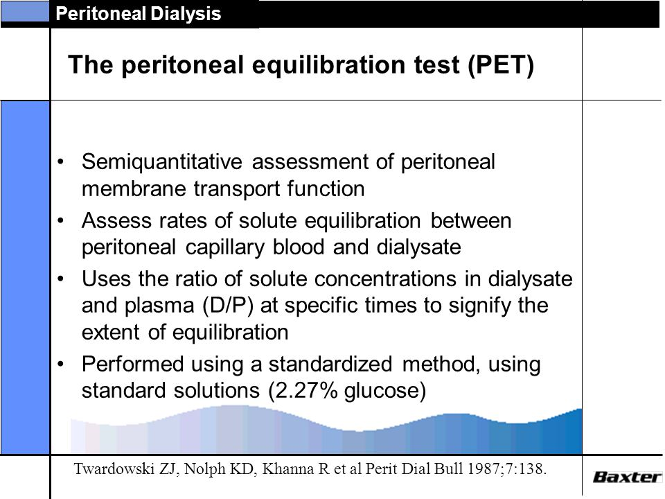 Peritoneal Dialysis The peritoneal equilibration test (PET) Semiquantitative assessment of peritoneal membrane transport function Assess rates of solute equilibration between peritoneal capillary blood and dialysate Uses the ratio of solute concentrations in dialysate and plasma (D/P) at specific times to signify the extent of equilibration Performed using a standardized method, using standard solutions (2.27% glucose) Twardowski ZJ, Nolph KD, Khanna R et al Perit Dial Bull 1987;7:138.