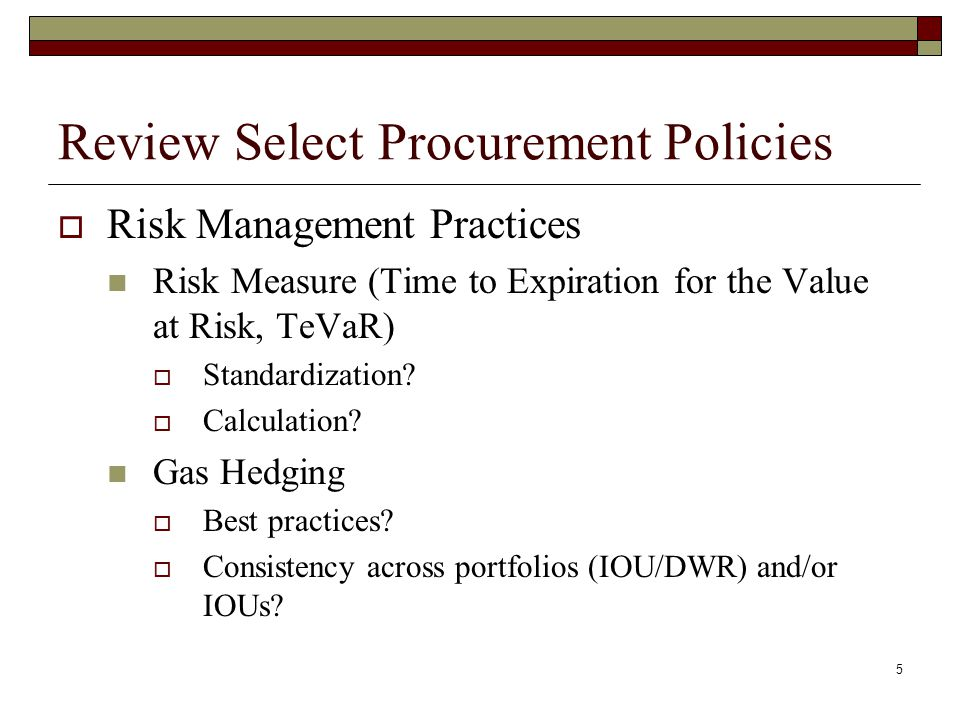 5 Review Select Procurement Policies  Risk Management Practices Risk Measure (Time to Expiration for the Value at Risk, TeVaR)  Standardization.