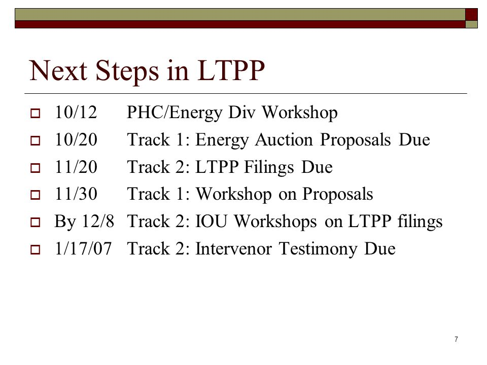 7 Next Steps in LTPP  10/12PHC/Energy Div Workshop  10/20Track 1: Energy Auction Proposals Due  11/20Track 2: LTPP Filings Due  11/30Track 1: Workshop on Proposals  By 12/8Track 2: IOU Workshops on LTPP filings  1/17/07Track 2: Intervenor Testimony Due