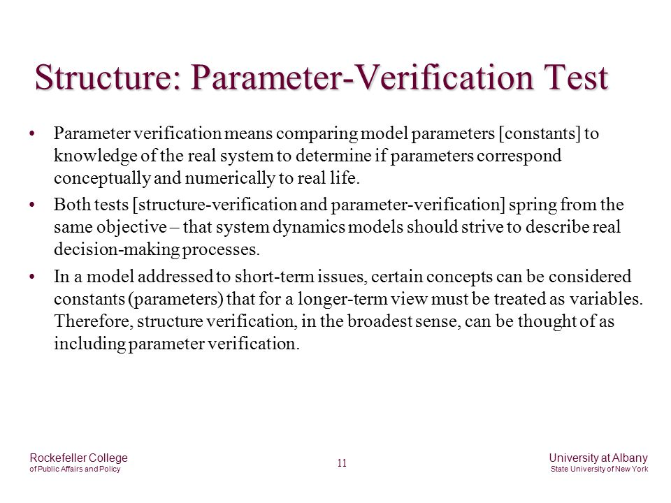 11 Rockefeller College of Public Affairs and Policy University at Albany State University of New York Structure: Parameter-Verification Test Parameter verification means comparing model parameters [constants] to knowledge of the real system to determine if parameters correspond conceptually and numerically to real life.