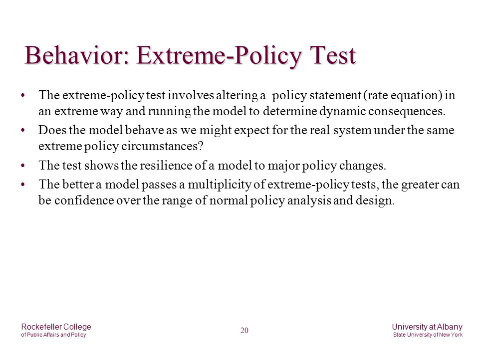 20 Rockefeller College of Public Affairs and Policy University at Albany State University of New York Behavior: Extreme-Policy Test The extreme-policy test involves altering a policy statement (rate equation) in an extreme way and running the model to determine dynamic consequences.