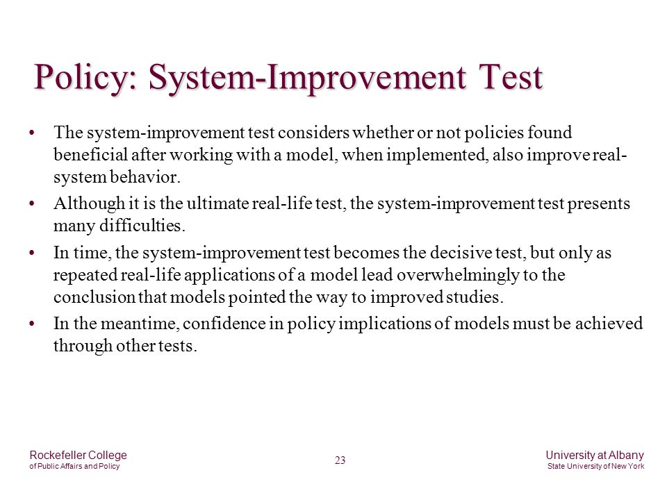 23 Rockefeller College of Public Affairs and Policy University at Albany State University of New York Policy: System-Improvement Test The system-improvement test considers whether or not policies found beneficial after working with a model, when implemented, also improve real- system behavior.