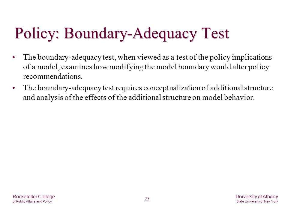 25 Rockefeller College of Public Affairs and Policy University at Albany State University of New York Policy: Boundary-Adequacy Test The boundary-adequacy test, when viewed as a test of the policy implications of a model, examines how modifying the model boundary would alter policy recommendations.