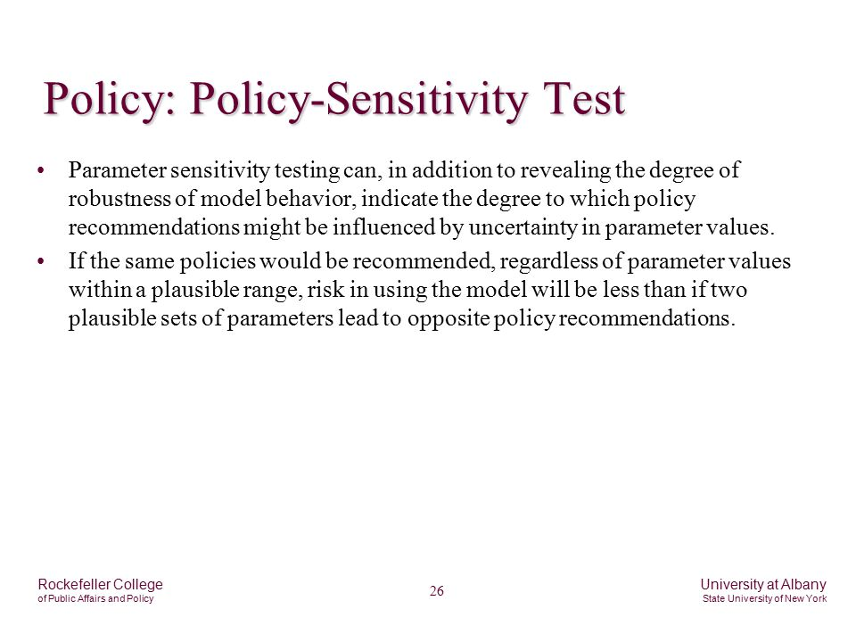 26 Rockefeller College of Public Affairs and Policy University at Albany State University of New York Policy: Policy-Sensitivity Test Parameter sensitivity testing can, in addition to revealing the degree of robustness of model behavior, indicate the degree to which policy recommendations might be influenced by uncertainty in parameter values.