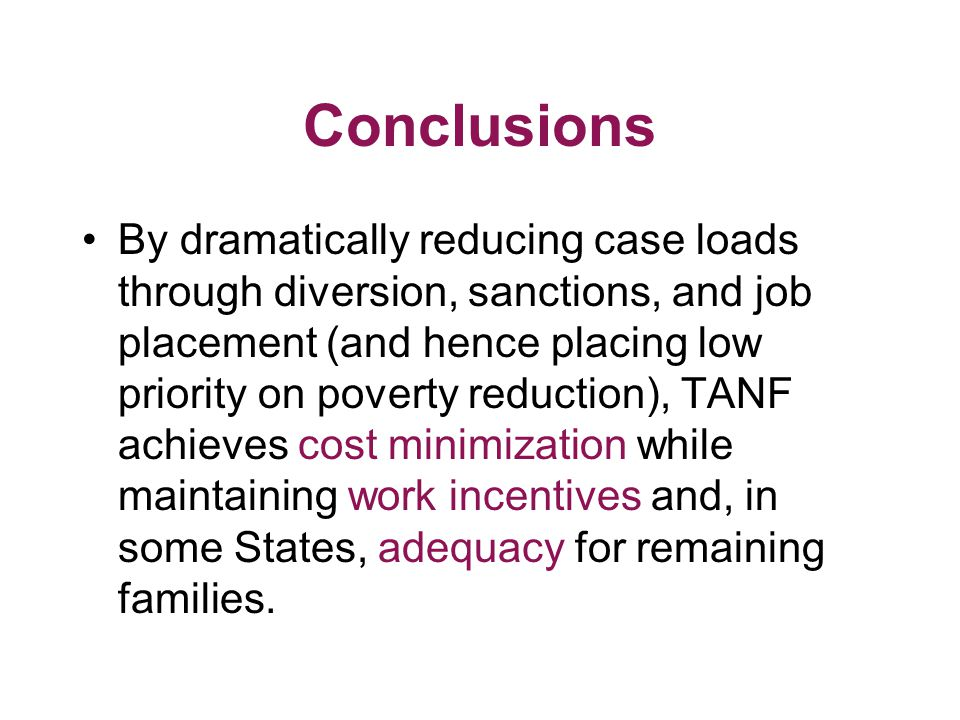 Conclusions By dramatically reducing case loads through diversion, sanctions, and job placement (and hence placing low priority on poverty reduction), TANF achieves cost minimization while maintaining work incentives and, in some States, adequacy for remaining families.