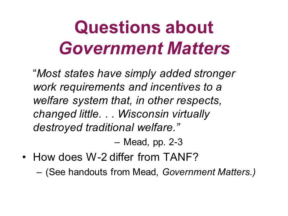 Questions about Government Matters Most states have simply added stronger work requirements and incentives to a welfare system that, in other respects, changed little...