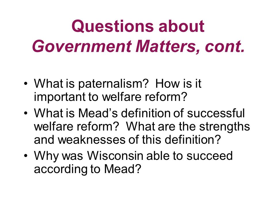 Questions about Government Matters, cont. What is paternalism.